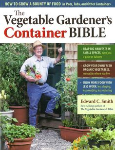 Vegetable Gardener's Container Bible - Harvest tomatoes on a patio, produce a pumpkin in a planter, and grow broccoli on a balcony! Best-selling author Ed Smith shows you everything you need to know to successfully create and care for an edible container garden.