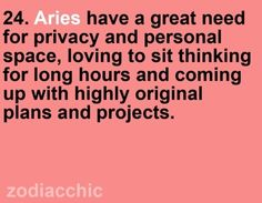 Aries have a great need for privacy and personal space, loving to sit thinking for long hours and coming up with highly original plans and projects