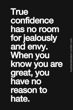 True confidence has no room for jealously and envy. When you know you are great, you have no reason to hate.
