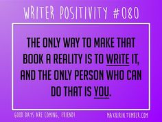 + DAILY WRITER POSITIVITY +  #080 The only way to make that book a reality is to write it, and the only person who can do that is you.  Want more writerly content? Follow maxkirin.tumblr.com!