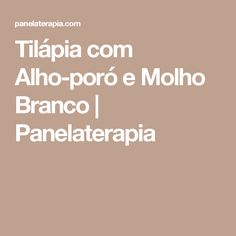 Tilápia com Alho-poró e Molho Branco | Panelaterapia