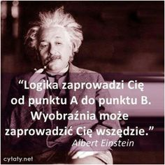 Logika zaprowadzi Cię z punktu A do punktu B. Wonder Quotes, Life Motivation, Good Thoughts, Albert Einstein, Daily Quotes, Travel Quotes, Wise Words, Quotations, Wisdom