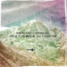 Psalm 61:2~When my heart is overwhelmed, lead me to the rock that is higher than I.