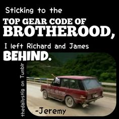 See, you wouldn't think a show about three overgrown boys and cars would be that funny, but it is. (Top Gear)