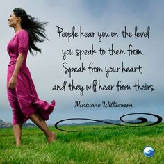 """Marianne Williamson: """"People hear you o the level you speak to them from. SPEAK FROM YOUR HEART and they will hear from theirs. Cool Words, Wise Words, Marianne Williamson Quote, Daily Quotes, Life Quotes, Advice Quotes, Wisdom Quotes, Meaningful Quotes, Inspirational Quotes"""
