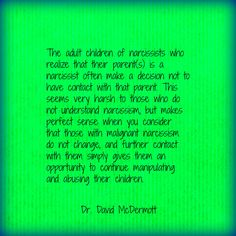 The adult children of narcissists who realize that their parent(s) is a narcissist often make a decision not to have contact with that parent. This seems very harsh to those who do not understand narcissism, but makes perfect sense when you consider that those with malignant narcissism do not change, and further contact with them simply gives them an opportunity to continue manipulating and abusing their children.