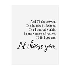 And I'd choose you, In a hundred lifetimes, In a hundred worlds, In any version of reality, I'd find you and I'd choose you. Cute Love Quotes, Love Quotes For Her, I Choose You Quotes, Love You Forever Quotes, Simple Love Quotes, Id Choose You, I Want You Forever, Love Yourself Quotes, Last Love Quotes