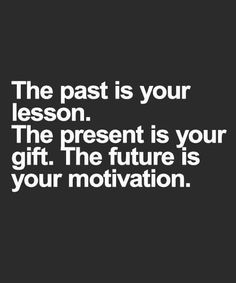 The past is your lesson, the present your gift, and the future your motivation.