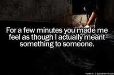For a few minutes you made me feel as though I actually meant something to someone