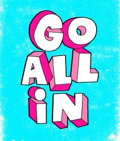 Go all in!