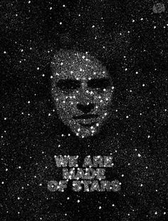 we are made of the dust of the stars Carl Sagan is the man.
