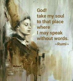 God, take my soul to that place where I may speak without words. - Rumi