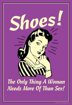 Shoes! The only thing a woman needs more of than sex! #humor #sex