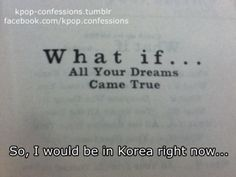 ....... Then i would be in Korea, able to speak it fluently, all my biases would turn my age, love me, and Korea would make a law that you can marry however many people you want.......