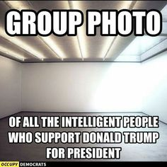 While I hate to be mean or insulting but I haven't found one supporter of Trump speaking from a place of genuine intelligence and not just fear and ignorance. I actually wish I could find one and pick their brain.
