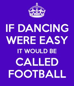 if dance was easy it would be called football | IF DANCING WERE EASY IT WOULD BE CALLED FOOTBALL - KEEP CALM AND CARRY ...