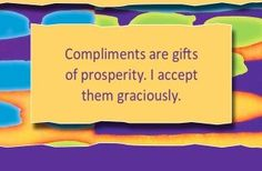 Compliments are gifts of prosperity. I accept them graciously.~ Louise L. Hay