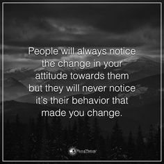 Negative People Quotes | People will always notice the change in your attitude towards them but they will never notice it's their behaviour that made you change.