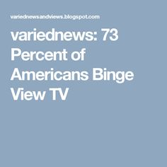 variednews: 73 Percent of Americans Binge View TV