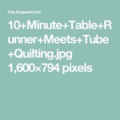 10+Minute+Table+Runner+Meets+Tube+Quilting.jpg 1,600×794 pixels