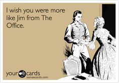 Funny Somewhat Topical Ecard: I wish you were more like Jim from The Office.