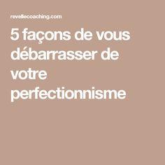 5 façons de vous débarrasser de votre perfectionnisme