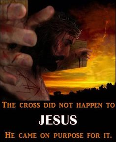 The cross did not happen to Jesus. He came on purpose for it.