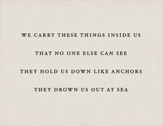 "#quote ""We carry these things inside us that no one else can see they hold us down like anchors they drown us out at sea"