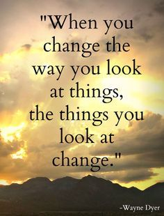"""""""When you change the way you look at things, the things you look at change."""" Photo by Brandee Pember Quote by Wayne Dyer"""