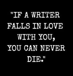 If a writer falls in love with, you can never die. (Omg this is fantastic)