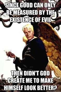 Atheism, Religion, God is Imaginary, Satan, The Devil. Good Guy Lucifer. Since good can only be measured by the existence of evil then didn't god create me to make himself look better?