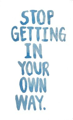 Are you getting in your own way?  I know I do it all the time.  I believe it's part of human nature.