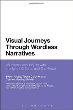Visual journeys through wordless narratives : an international inquiry with immigrant children and The arrival / Evelyn Arizpe, Teresa Colomer and Carmen Martinez-Roldán, with Caroline Bagelman [and 9 others] Publicación 	London ; New York : Bloomsbury Academic, 2014