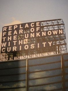 """""""Replace fear of the unknown with curiosity"""""""