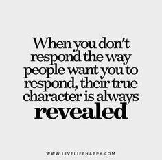 ღ When you don't respond the way people want you to respond, their true character is always revealed. livelifehappy