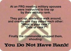 """At the FRG meeting Military spouses were instructed to line up by their military ranks. They got up started to walk around & came one by one they ask each other """"what is your rank?"""" """"Date of rank?"""" Finally, the Commander stopped them, shouting:  YOU DON'T NOT HAVE A RANK!"""