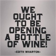 """We ought to be opening a Bottle of Wine"" ⓠ Edith Wharton  #winetime #Wine@Bit #cGreys"