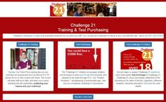 Challenge 21 Training and Test Purchasing: http://www.answers.uk.com/challenge21/main.html Tel: 0871 246 2750 Training in Challenge 21 is an important protection for you and your staff. Our courses are conducted on-site at a very cost-effective rate. Call us on 0871 246 2750 to book training or test purchasing - or Email challenge21@challenge21.co.uk. http://www.challenge21.co.uk