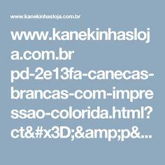www.kanekinhasloja.com.br pd-2e13fa-canecas-brancas-com-impressao-colorida.html?ct=&p=1&s=1