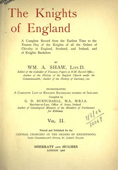 The Knights of England. A complete record from the earliest time to the present day of the knights of all the orders of chivalry in England, Scotland, and Ireland, and of knights bachelors, incorporating a complete list of knights bachelors dubbed in Ireland