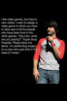 """""""I like video games, but they're very violent. I want to design a video game in which you have to take care of all the people who have been shot in the other games. 'Hey man, what are you playing?' 'Super Busy Hospital. Please leave me alone. I'm performing surgery on a man who was shot in the head 57 times.'"""""""