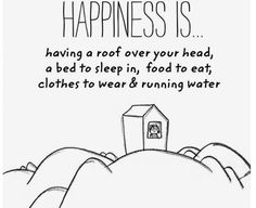 Happiness is having a roof over your head, a bed to sleep in, food to eat, clothes to wear & running water. Make Me Happy, Happy Life, Are You Happy, I'm Happy, Happiness Project, Joy And Happiness, Finding Happiness, Happiness Quotes, The Words