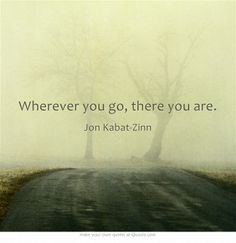 Wherever you go, there you are. Jon Kabat-Zinn #mindfulness