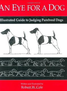 An Eye for a Dog - Illustrated Guide to Judging Purebred Dogs by Robert Cole Competition Book, Robert Cole, Dog Competitions, Toy Dog Breeds, Dog Training Books, Dog Nutrition, Dog Information, Dog Books, Purebred Dogs