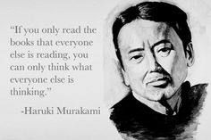 """If you only read the books that everyone else is reading, you can only think what everyone else is thinking."" Haruki Murakami."