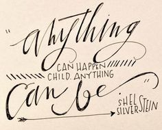 Anything can happen, child. Anything can be. ~Shel Silverstein