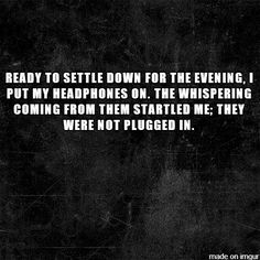 And this is why I never put in unplugged headphones... | 10 TERRIFYING TWO-SENTENCE HORROR STORIES PART 4 - Imgur