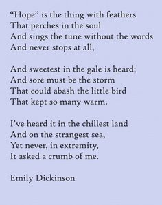 """Hope"" by Emily Dickinson-  A beautiful poem that makes my heart feel too big for just a moment...every time I read it."