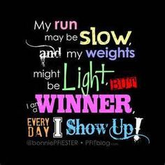 My run may be slow and my weights might be light, but I am a winner every day I show up!