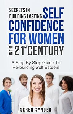 Secrets In Building Lasting Self Confidence For Women: Step By Step Guide To Re-Building Self Esteem In The 21st Century by [Snyder, Steve]